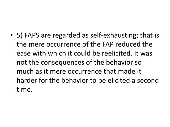 5) FAPS are regarded as self-exhausting; that is the mere occurrence of the FAP reduced the ease with which it could be reelicited. It was not the consequences of the behavior so much as it mere occurrence that made it  harder for the behavior to be elicited a second time.