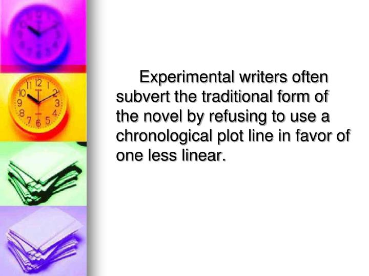 Experimental writers often subvert the traditional form of the novel by refusing to use a chronological plot line in favor of one less linear.