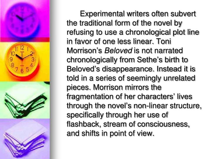Experimental writers often subvert the traditional form of the novel by refusing to use a chronological plot line in favor of one less linear. Toni Morrison's