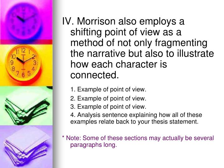 IV. Morrison also employs a shifting point of view as a method of not only fragmenting the narrative but also to illustrate how each character is connected.