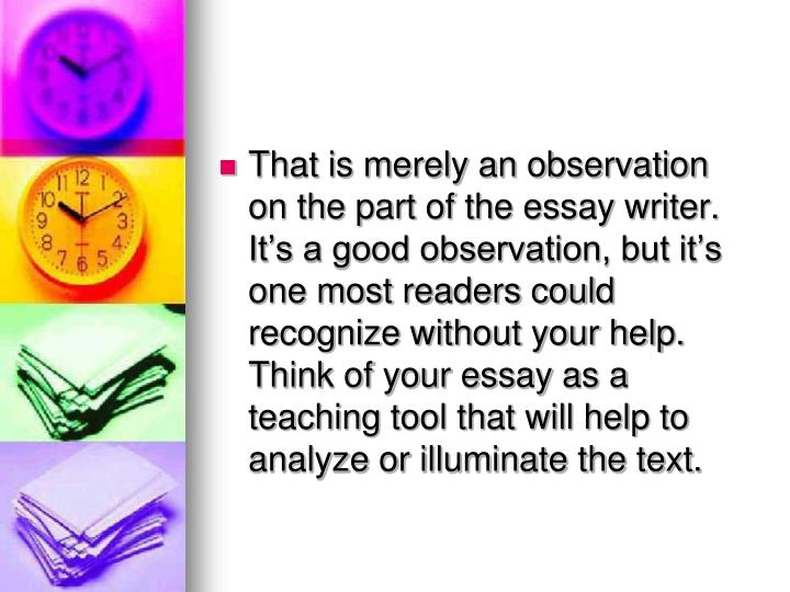 That is merely an observation on the part of the essay writer. It's a good observation, but it's one most readers could recognize without your help. Think of your essay as a teaching tool that will help to analyze or illuminate the text.