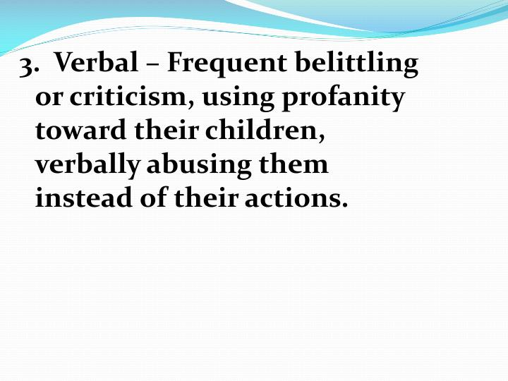 3.  Verbal – Frequent belittling or criticism, using profanity toward their children, verbally abusing them instead of their actions.