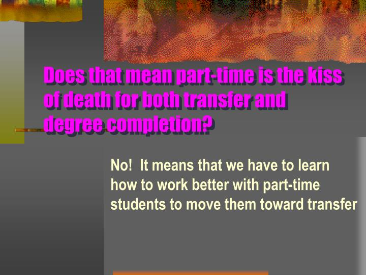 Does that mean part-time is the kiss of death for both transfer and degree completion?