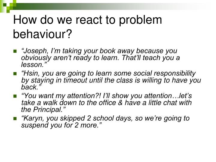 How do we react to problem behaviour?
