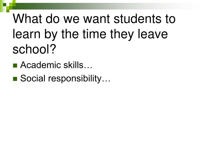 What do we want students to learn by the time they leave school