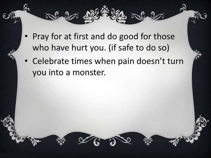 Pray for at first and do good for those who have hurt you. (if safe to do so)