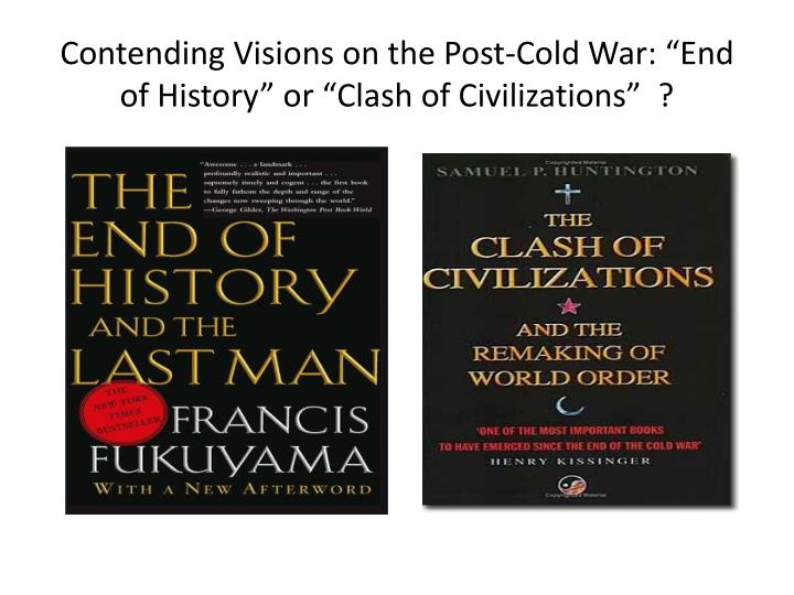 Contending visions on the post cold war end of history or clash of civilizations