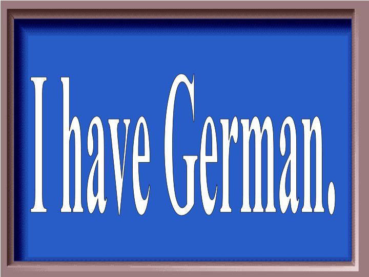 I have German.