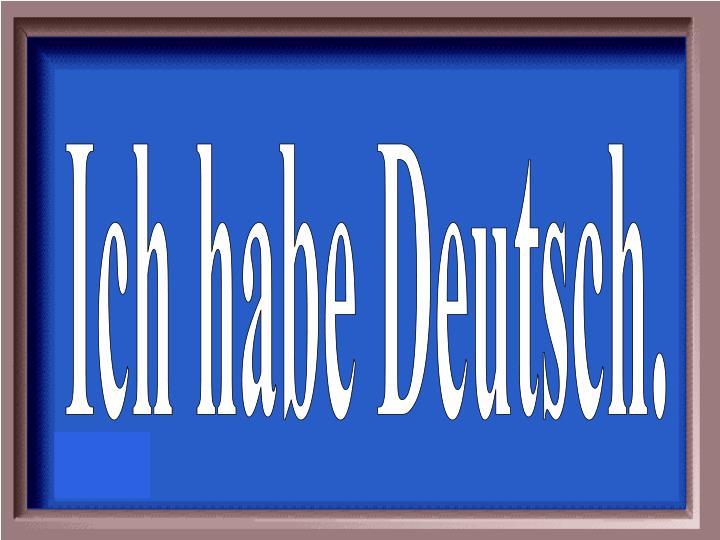 Ich habe Deutsch.