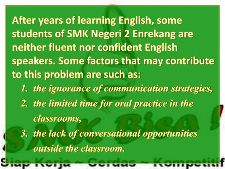 After years of learning English, some students of SMK Negeri 2 Enrekang are neither fluent nor confident English speakers. Some factors that may contribute to this problem are such as: