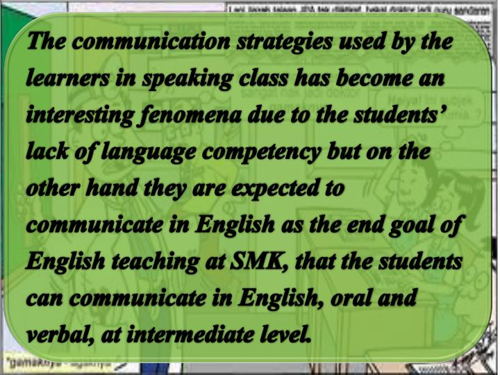 The communication strategies used by the learners in speaking class has become an interesting fenomena due to the students' lack of language competency but on the other hand they are expected to communicate in English as the end goal of English teaching at SMK, that the students can