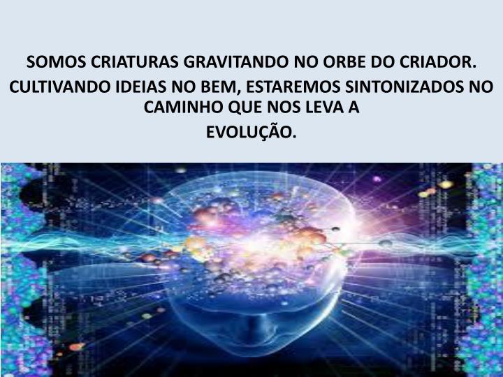 SOMOS CRIATURAS GRAVITANDO NO ORBE DO CRIADOR.