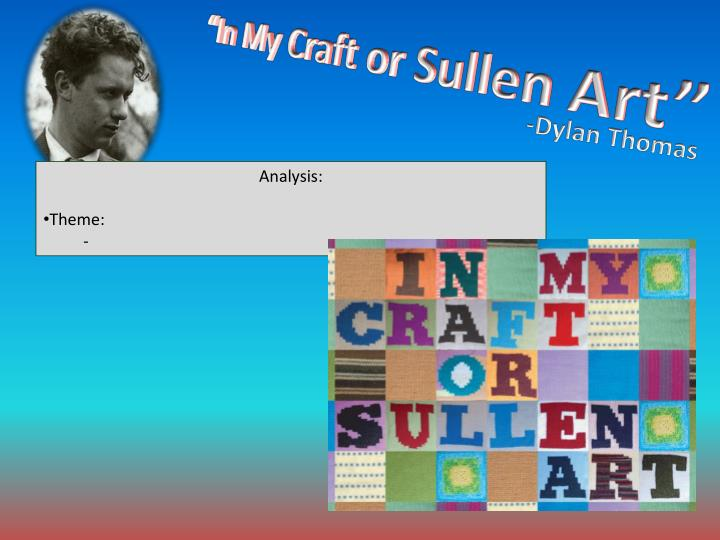 in my craft or sullen art Dylan thomas: a great poet  thomas's poem in my craft or sullen art is also a masterpiece beautifully formed, it makes one statement, sonnet-like, .