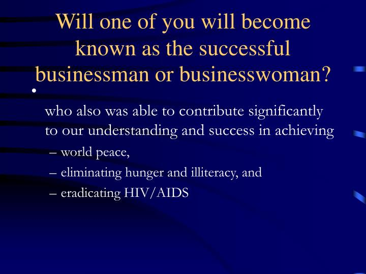 Will one of you will become known as the successful businessman or businesswoman?