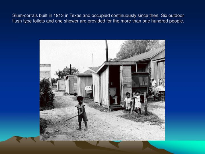 Slum-corrals built in 1913 in Texas and occupied continuously since then. Six outdoor flush type toilets and one shower are provided for the more than one hundred people.