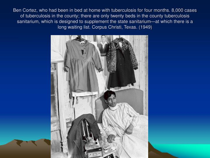 Ben Cortez, who had been in bed at home with tuberculosis for four months. 8,000 cases of tuberculosis in the county; there are only twenty beds in the county tuberculosis sanitarium, which is designed to supplement the state sanitarium—at which there is a long waiting list. Corpus Christi, Texas. (1949)
