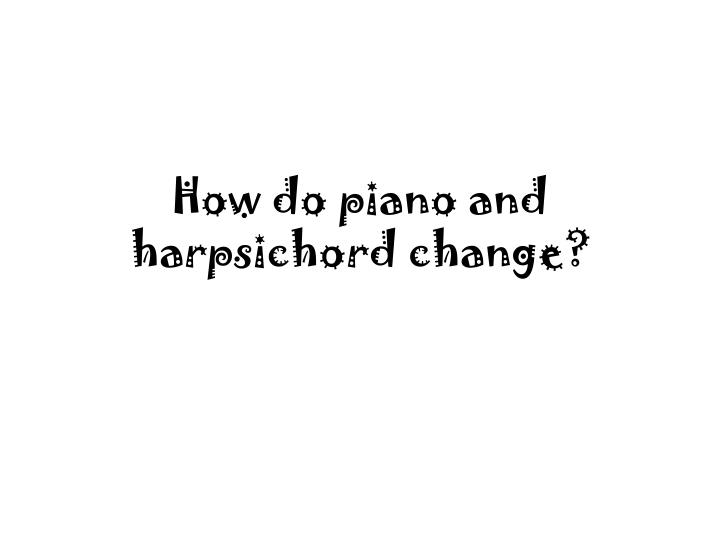 How do piano and harpsichord change