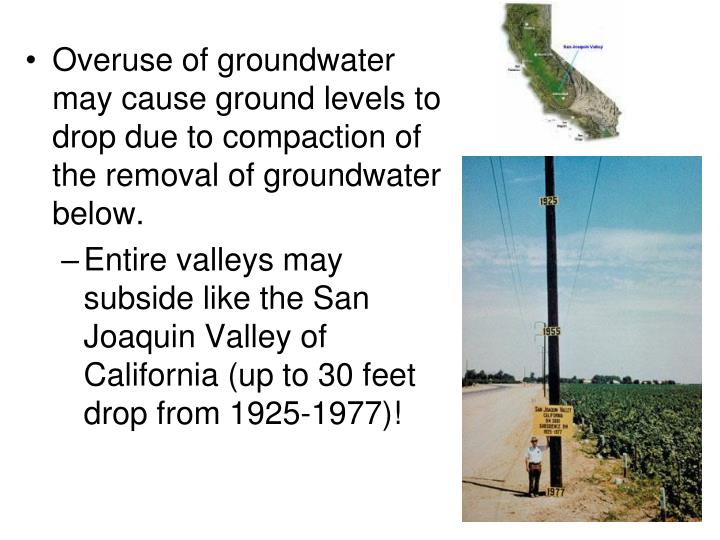 Overuse of groundwater may cause ground levels to drop due to compaction of the removal of groundwater below.
