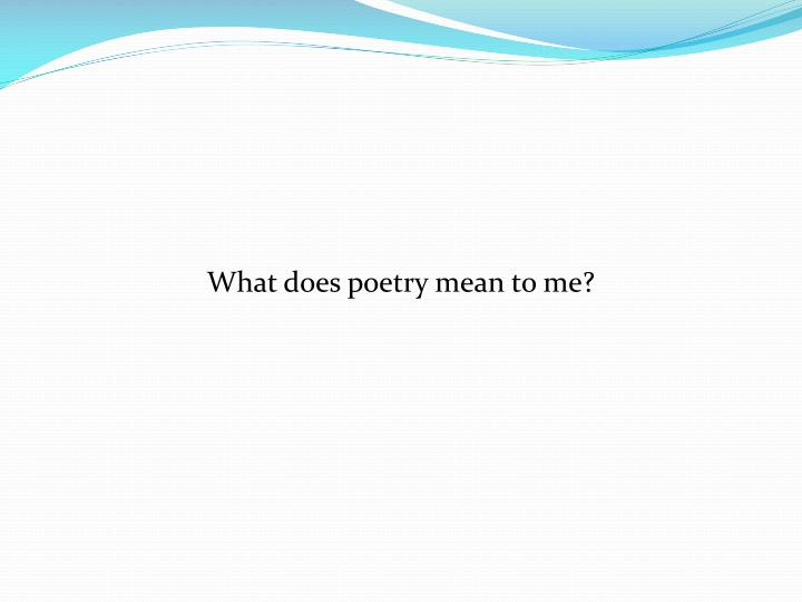 What does poetry mean to me?