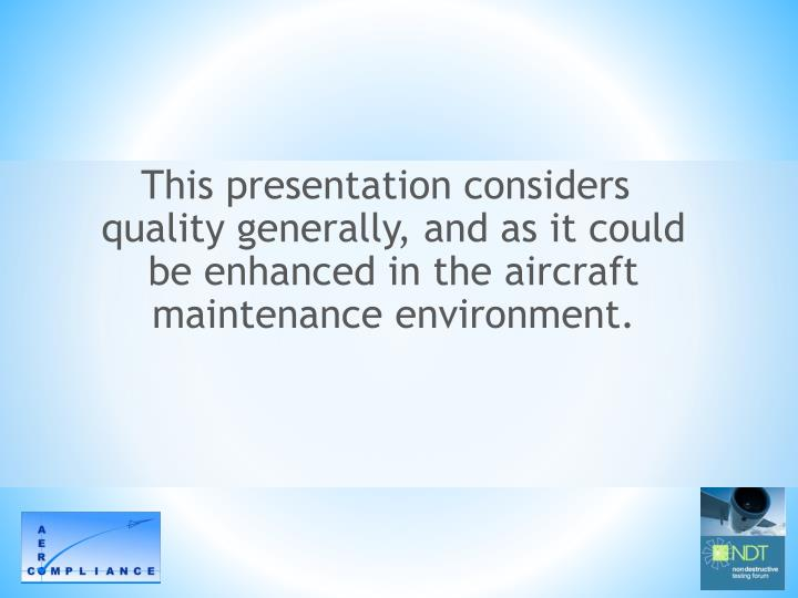 This presentation considers quality generally, and as it could be enhanced in the aircraft maintenan...