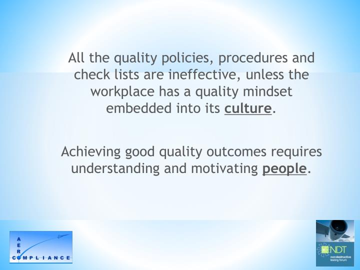 All the quality policies, procedures and check lists are ineffective, unless the workplace has a quality mindset embedded into its