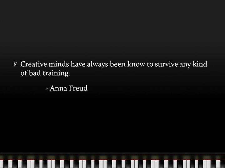 Creative minds have always been know to survive any kind of bad training.