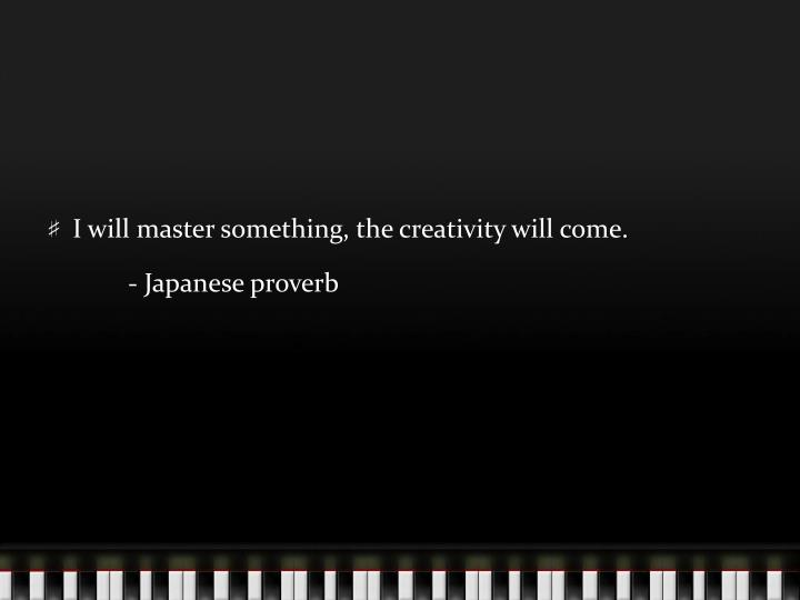 I will master something, the creativity will come.