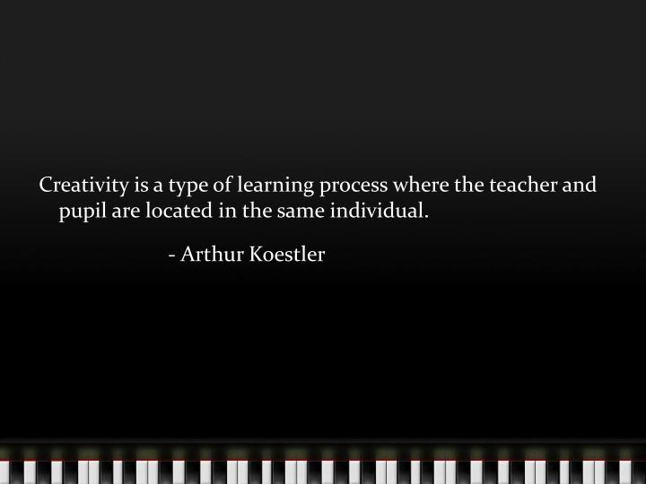 Creativity is a type of learning process where the teacher and pupil are located in the same individual.
