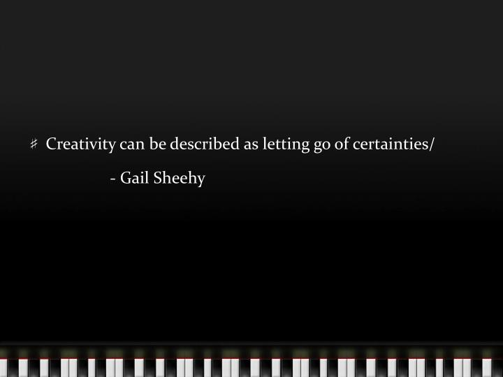 Creativity can be described as letting go of certainties/