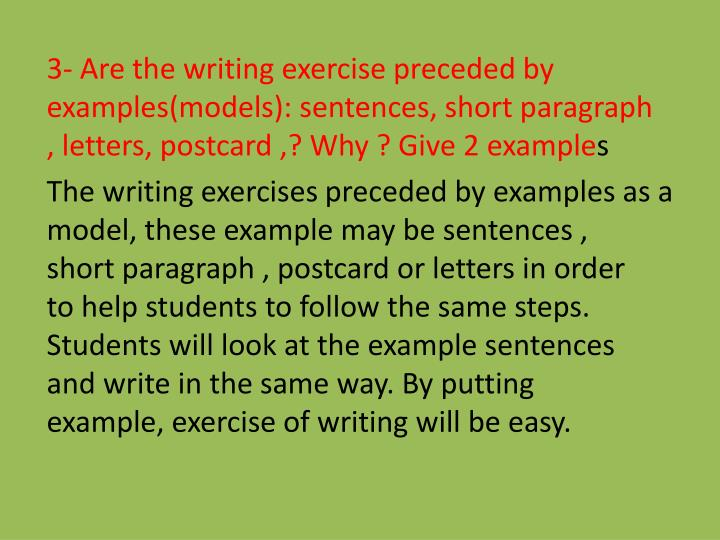 3- Are the writing exercise preceded by examples(models): sentences, short paragraph , letters, postcard ,? Why ? Give 2 example