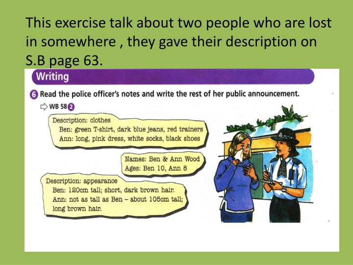 This exercise talk about two people who are lost in somewhere , they gave their description on S.B page 63.