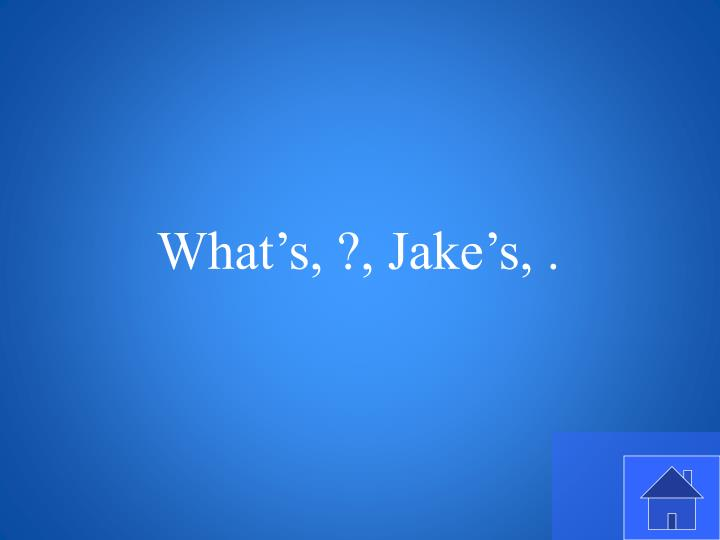 What's, ?, Jake's, .