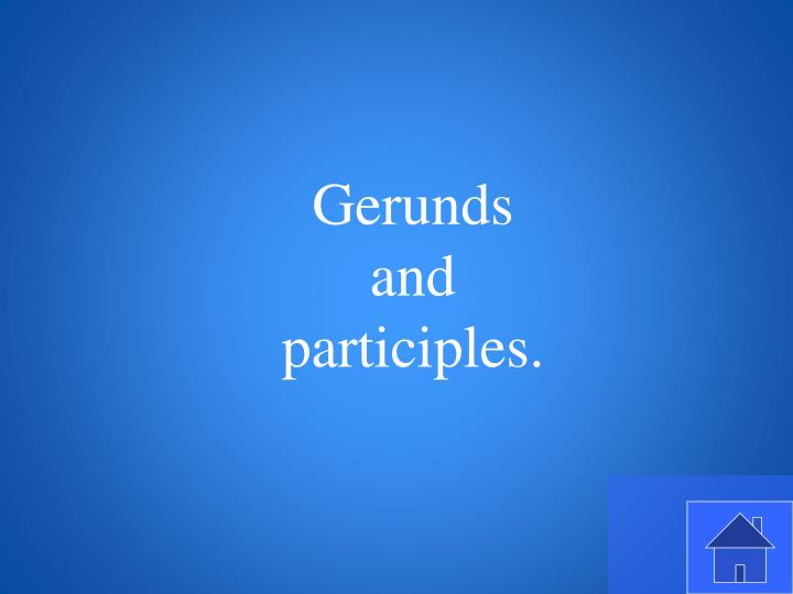 Gerunds and participles.