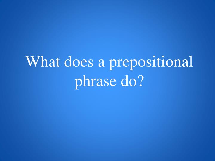 What does a prepositional phrase do?