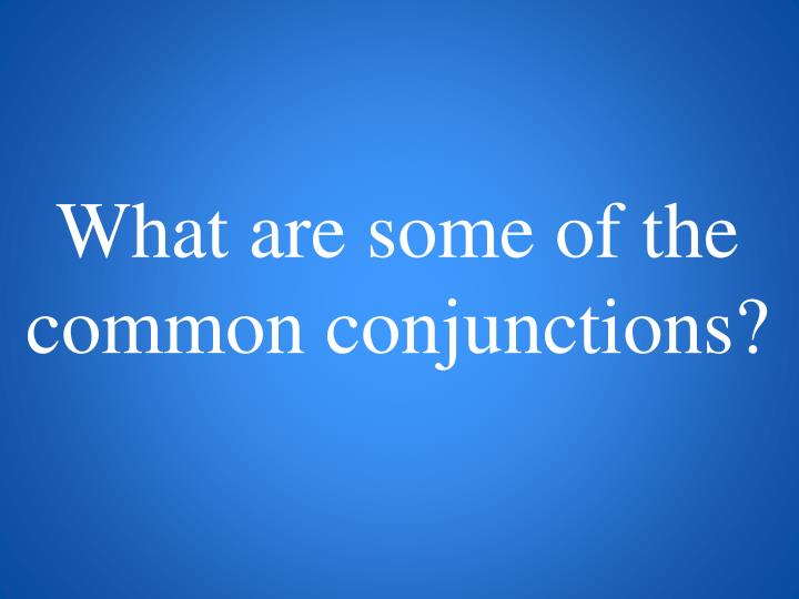 What are some of the common conjunctions?