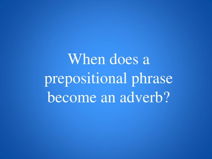 When does a prepositional phrase become an adverb?