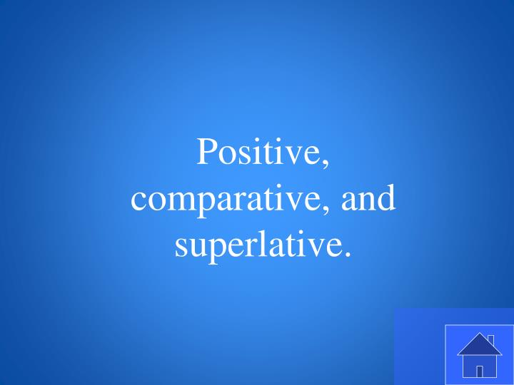 Positive, comparative, and superlative.