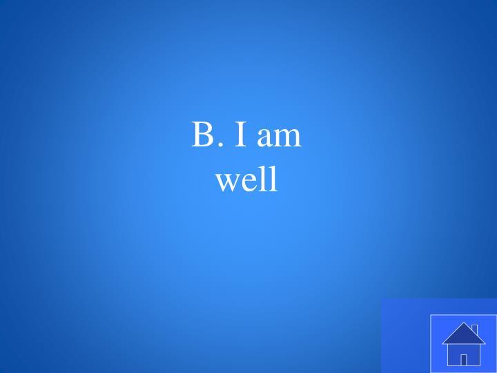 B. I am well