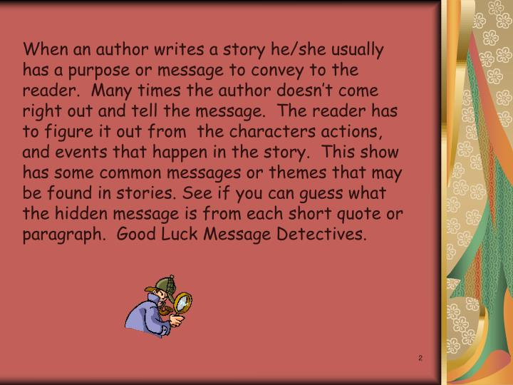 When an author writes a story he/she usually has a purpose or message to convey to the reader.  Many times the author doesnt come right out and tell the message.  The reader has to figure it out from  the characters actions, and events that happen in the story.  This show has some common messages or themes that may be found in stories. See if you can guess what the hidden message is from each short quote or paragraph.  Good Luck Message Detectives.