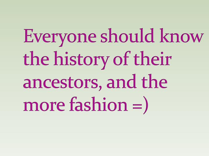 Everyone should know the history of their ancestors, and the more fashion =)
