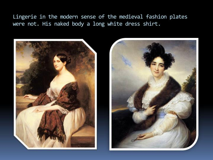 Lingerie in the modern sense of the medieval fashion plates were not. His naked body a long white dress shirt.
