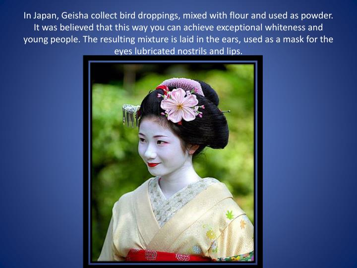 In Japan, Geisha collect bird droppings, mixed with flour and used as powder. It was believed that this way you can achieve exceptional whiteness and young people. The resulting mixture is laid in the ears, used as a mask for the eyes lubricated nostrils and lips.
