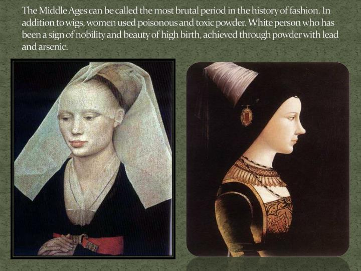 The Middle Ages can be called the most brutal period in the history of fashion. In addition to wigs, women used poisonous and toxic powder.