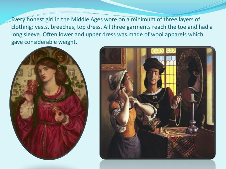 Every honest girl in the Middle Ages wore on a minimum of three layers of clothing: vests, breeches, top dress. All three garments reach the toe and had a long sleeve. Often lower and upper dress was made of wool apparels which gave considerable weight.