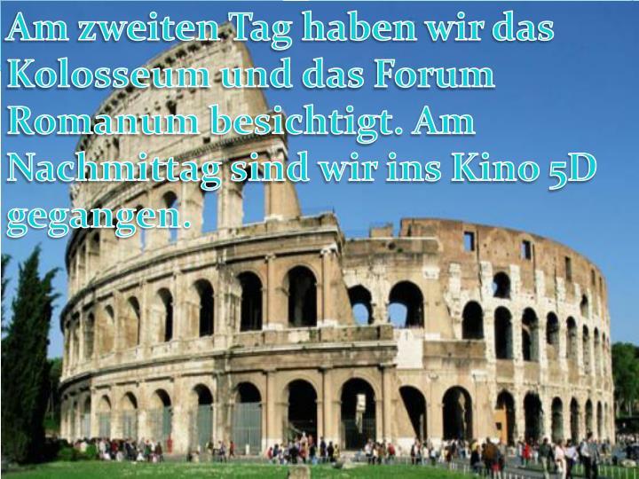 Am zweiten Tag haben wir das  Kolosseum und das Forum Romanum besichtigt. Am Nachmittag sind wir ins Kino 5D gegangen.