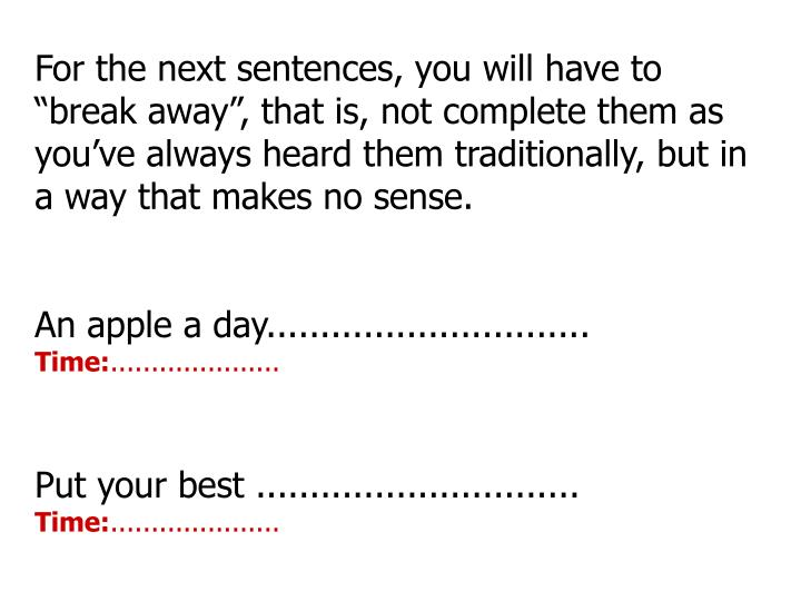 "For the next sentences, you will have to ""break away"", that is, not complete them as you've always heard them traditionally, but in a way that makes no sense."