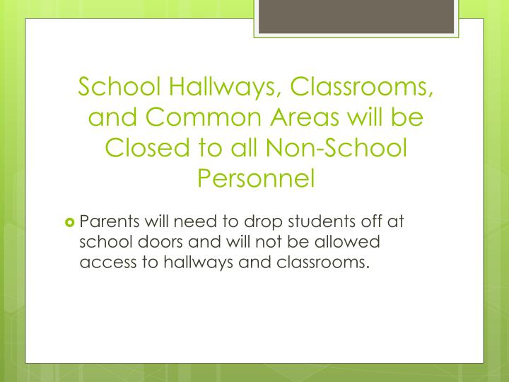School hallways classrooms and common areas will be closed to all non school personnel
