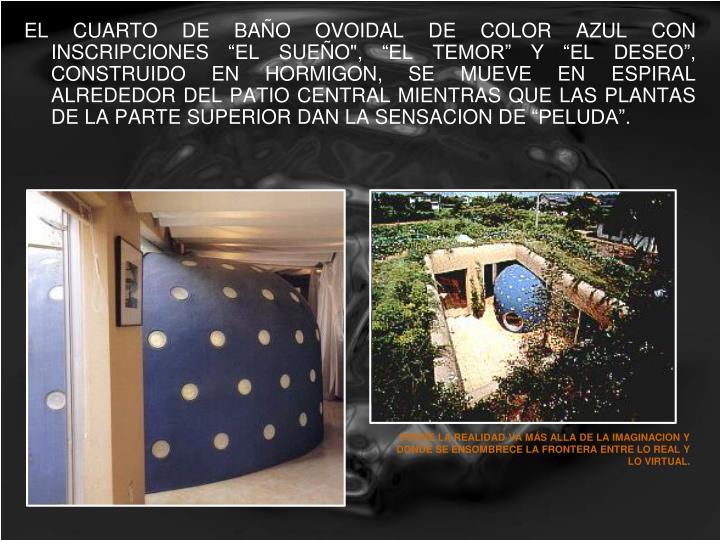 """EL CUARTO DE BAÑO OVOIDAL DE COLOR AZUL CON INSCRIPCIONES """"EL SUEÑO"""", """"EL TEMOR"""" Y """"EL DESEO"""", CONSTRUIDO EN HORMIGON, SE MUEVE EN ESPIRAL ALREDEDOR DEL PATIO CENTRAL MIENTRAS QUE LAS PLANTAS DE LA PARTE SUPERIOR DAN LA SENSACION DE """"PELUDA""""."""