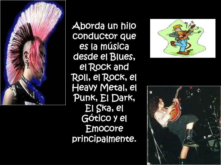 Aborda un hilo conductor que es la música desde el Blues, el Rock and Roll, el Rock, el Heavy Metal, el Punk, El Dark, El Ska, el Gótico y el Emocore principalmente.