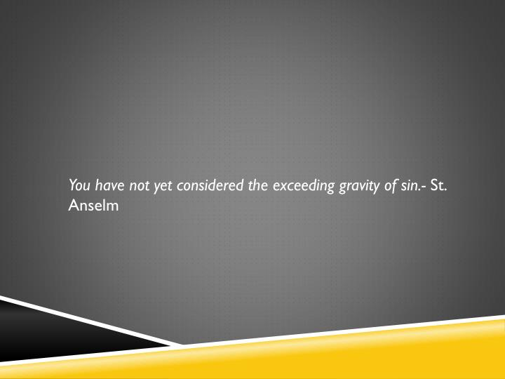 You have not yet considered the exceeding gravity of sin.-
